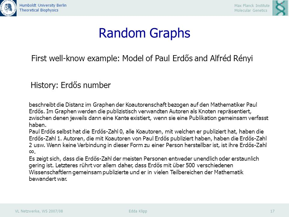 VL Netzwerke, WS 2007/08 Edda Klipp 17 Max Planck Institute Molecular Genetics Humboldt University Berlin Theoretical Biophysics Random Graphs First well-know example: Model of Paul Erdős and Alfréd Rényi History: Erdős number beschreibt die Distanz im Graphen der Koautorenschaft bezogen auf den Mathematiker Paul Erdős.