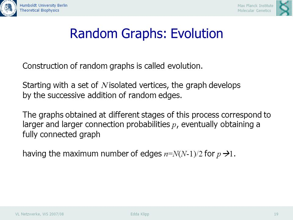 VL Netzwerke, WS 2007/08 Edda Klipp 19 Max Planck Institute Molecular Genetics Humboldt University Berlin Theoretical Biophysics Random Graphs: Evolution Construction of random graphs is called evolution.