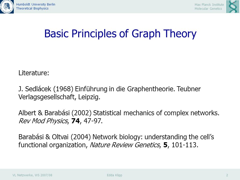 VL Netzwerke, WS 2007/08 Edda Klipp 2 Max Planck Institute Molecular Genetics Humboldt University Berlin Theoretical Biophysics Basic Principles of Graph Theory Literature: J.