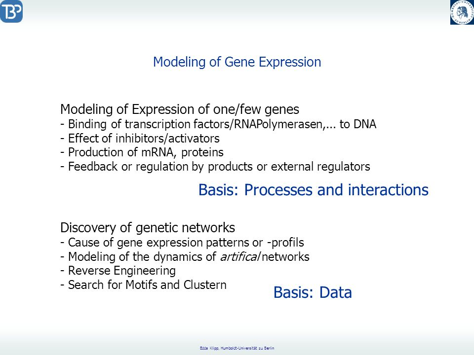 Edda Klipp, Humboldt-Universität zu Berlin Modeling of Gene Expression Modeling of Expression of one/few genes - Binding of transcription factors/RNAPolymerasen,...