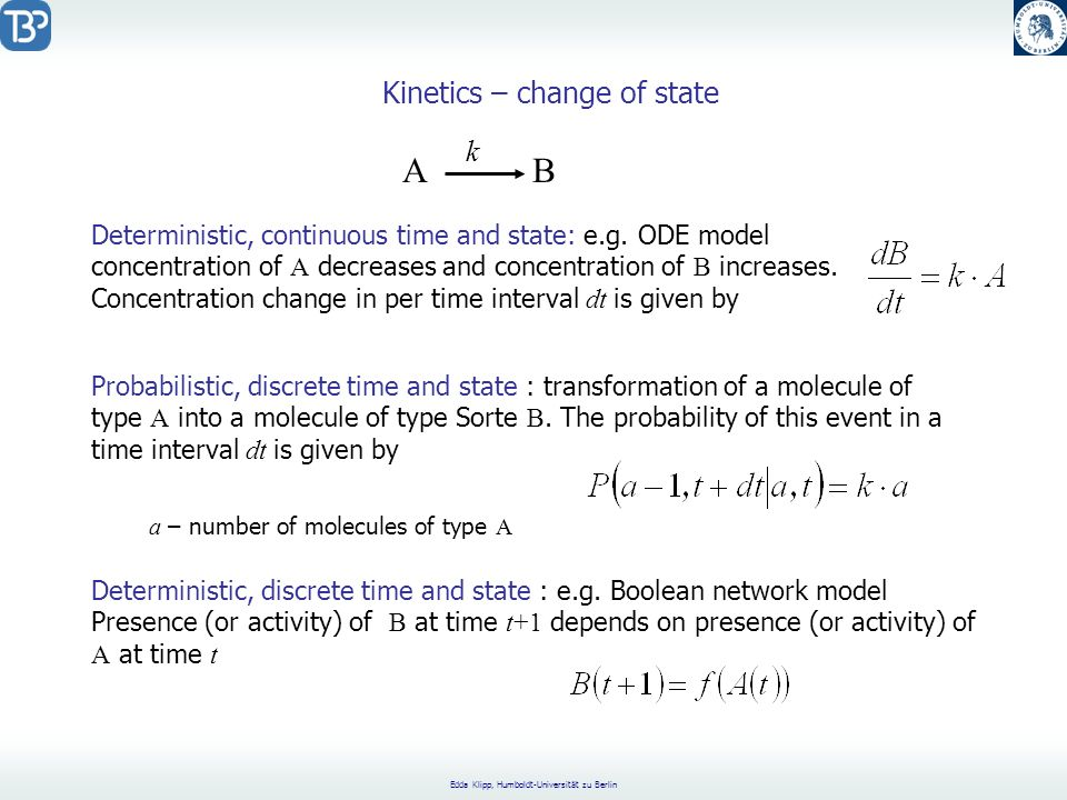 Edda Klipp, Humboldt-Universität zu Berlin Kinetics – change of state A B k Deterministic, continuous time and state: e.g. ODE model concentration of