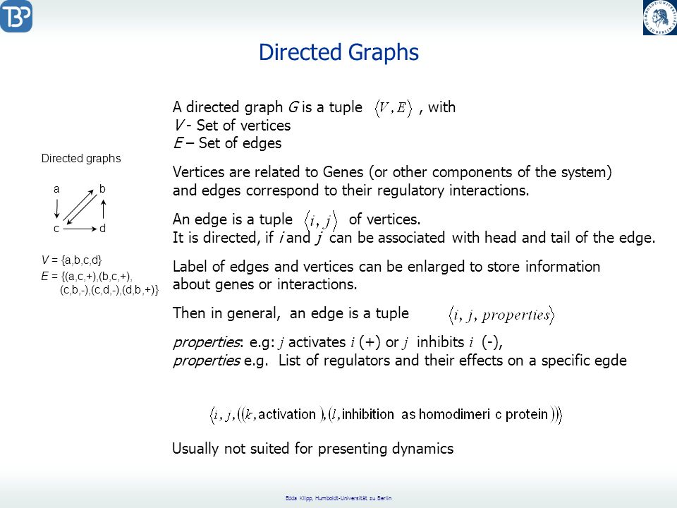 Edda Klipp, Humboldt-Universität zu Berlin Directed Graphs ab cd Directed graphs V = {a,b,c,d} E = {(a,c,+),(b,c,+), (c,b,-),(c,d,-),(d,b,+)} A directed graph G is a tuple, with V - Set of vertices E – Set of edges Vertices are related to Genes (or other components of the system) and edges correspond to their regulatory interactions.