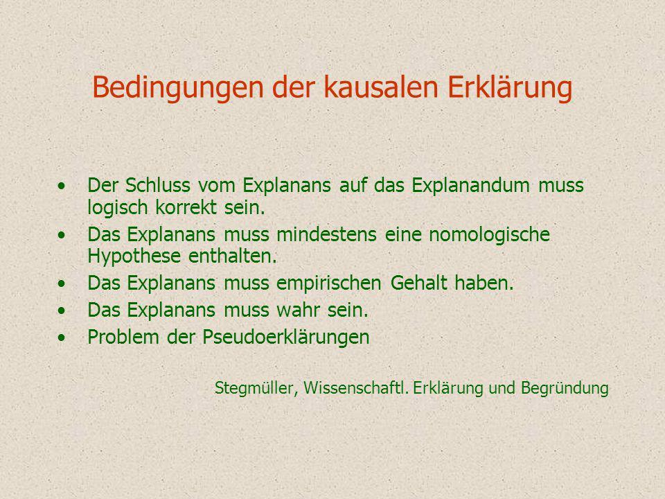 Bedingungen der kausalen Erklärung Der Schluss vom Explanans auf das Explanandum muss logisch korrekt sein. Das Explanans muss mindestens eine nomolog