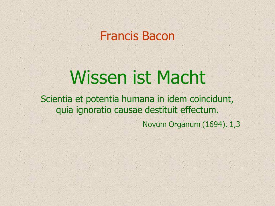 Francis Bacon Wissen ist Macht Scientia et potentia humana in idem coincidunt, quia ignoratio causae destituit effectum. Novum Organum (1694). 1,3