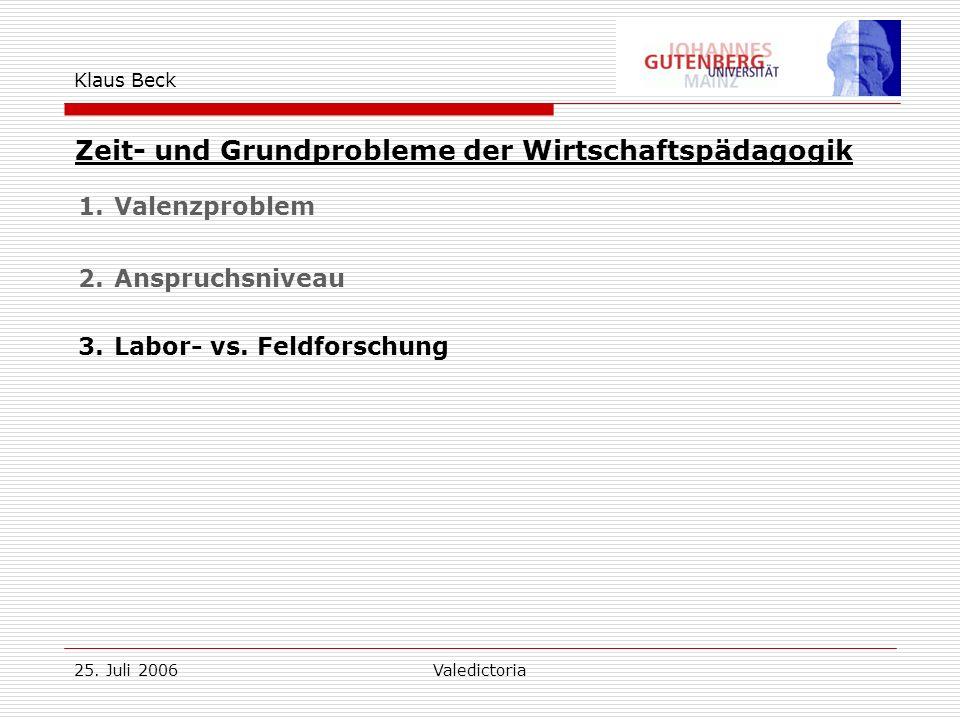 25. Juli 2006Valedictoria Klaus Beck Zeit- und Grundprobleme der Wirtschaftspädagogik 1.Valenzproblem 2.Anspruchsniveau 3.Labor- vs. Feldforschung