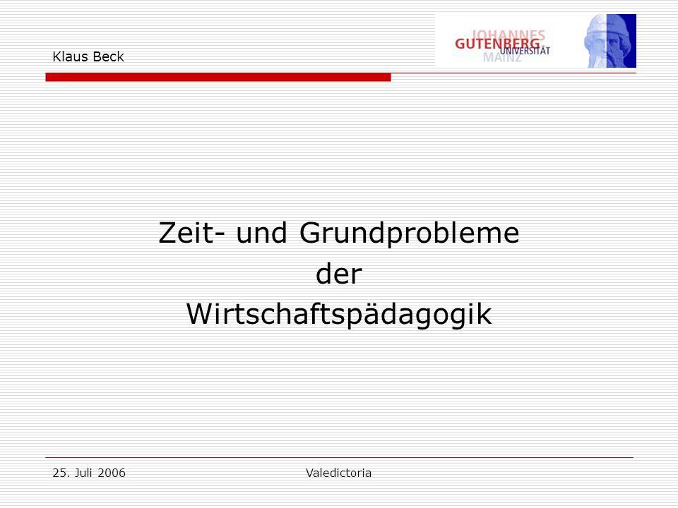 25. Juli 2006Valedictoria Klaus Beck Zeit- und Grundprobleme der Wirtschaftspädagogik