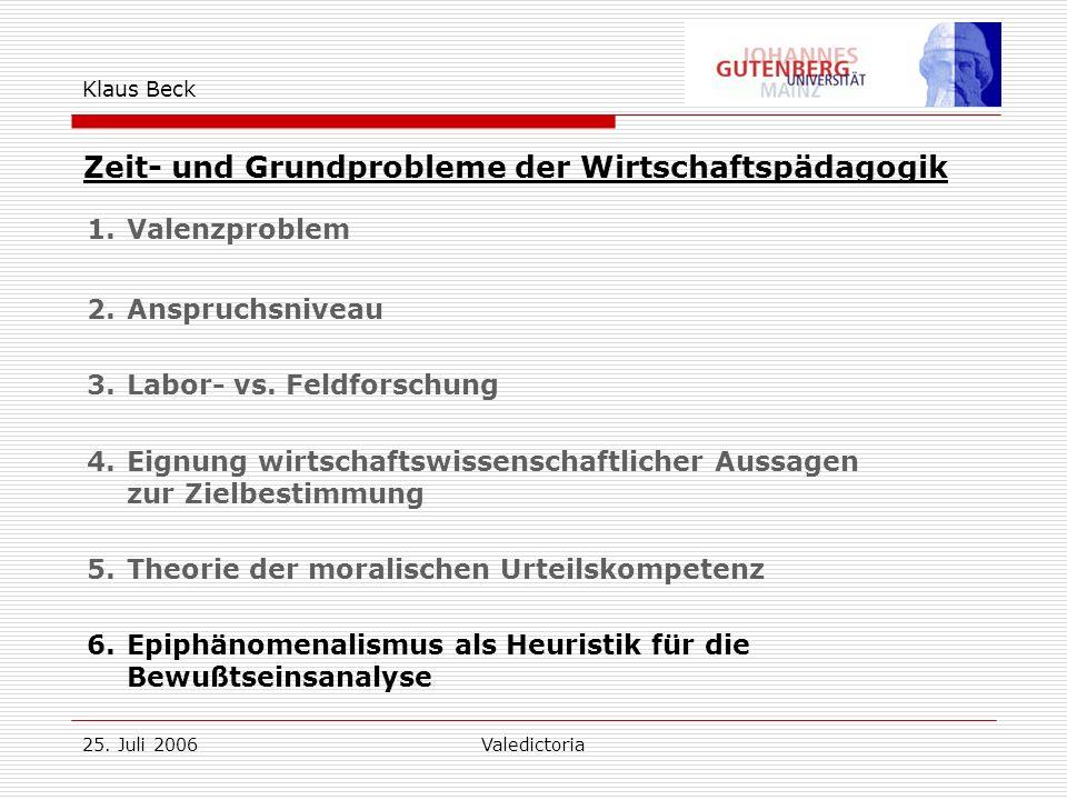 25. Juli 2006Valedictoria Klaus Beck Zeit- und Grundprobleme der Wirtschaftspädagogik 1.Valenzproblem 2.Anspruchsniveau 3.Labor- vs. Feldforschung 4.E
