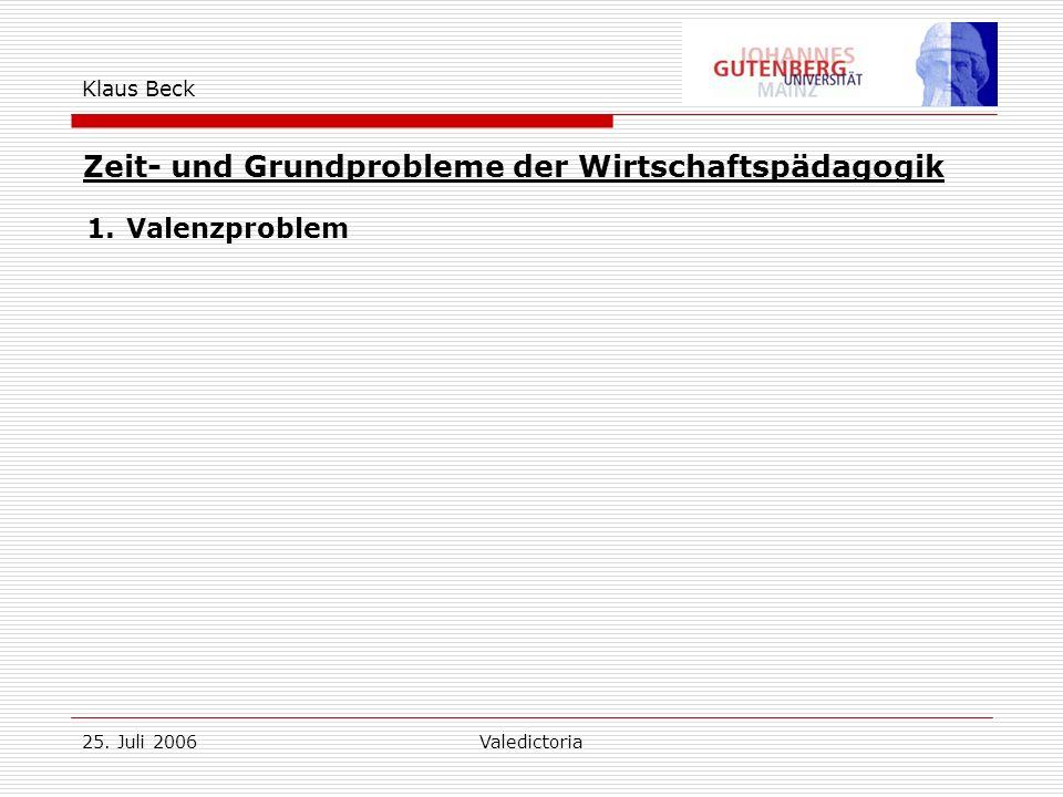 25. Juli 2006Valedictoria Klaus Beck Zeit- und Grundprobleme der Wirtschaftspädagogik 1.Valenzproblem