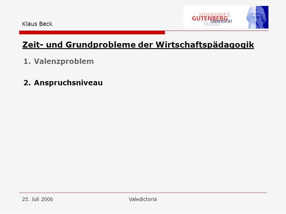 25. Juli 2006Valedictoria Klaus Beck Zeit- und Grundprobleme der Wirtschaftspädagogik 1.Valenzproblem 2.Anspruchsniveau