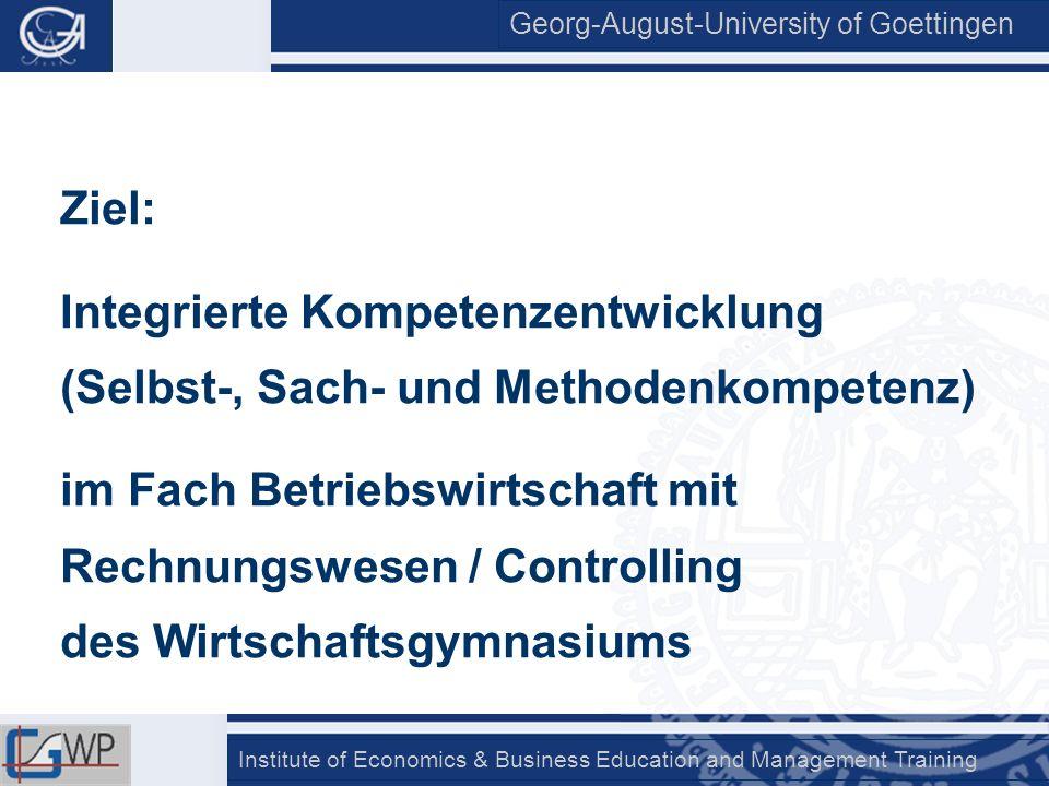 Georg-August-University of Goettingen Institute of Economics & Business Education and Management Training Sachkompetenz/Kognition: Einsatz komplexer Lehr-Lern-Arrangements, die gemäß lehr-lern- sowie fachdidaktischen Kriterien entwickelt sind: Komplexes Lehr-Lern-Arrangement Kettenfabrik A&S GmbH und Materialien, die sich auf A&S beziehen (Getsch & Preiß: Materialien zum Rechnungs- wesenunterricht)