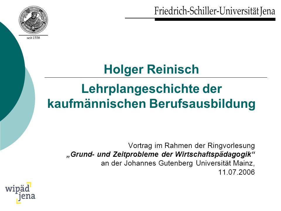 Holger Reinisch Lehrplangeschichte der kaufmännischen Berufsausbildung Vortrag im Rahmen der Ringvorlesung Grund- und Zeitprobleme der Wirtschaftspäda
