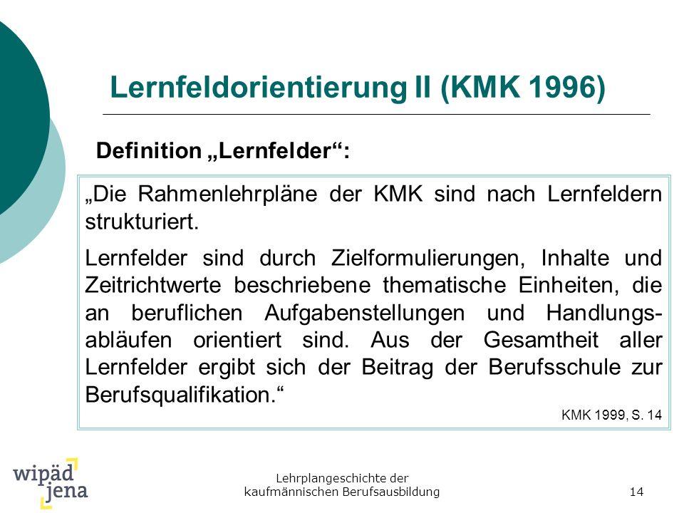 Lehrplangeschichte der kaufmännischen Berufsausbildung14 Lernfeldorientierung II (KMK 1996) Definition Lernfelder: Die Rahmenlehrpläne der KMK sind na