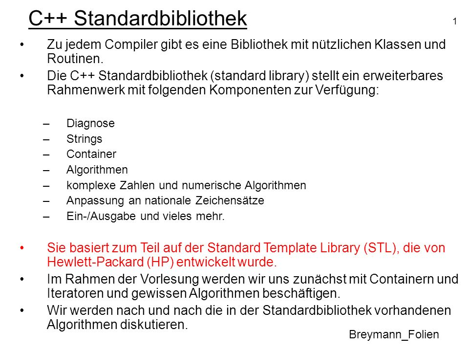 1 C++ Standardbibliothek Breymann_Folien Zu jedem Compiler gibt es eine Bibliothek mit nützlichen Klassen und Routinen. Die C++ Standardbibliothek (st