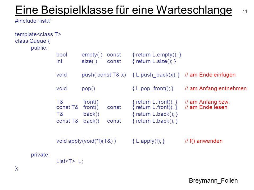 11 Eine Beispielklasse für eine Warteschlange #include list.t template class Queue { public: bool empty( ) const { return L.empty(); } int size( )cons
