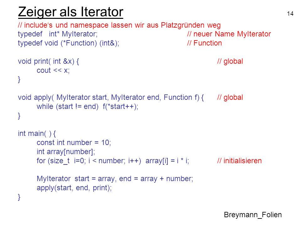 14 Zeiger als Iterator // includes und namespace lassen wir aus Platzgründen weg typedef int* MyIterator;// neuer Name MyIterator typedef void (*Funct