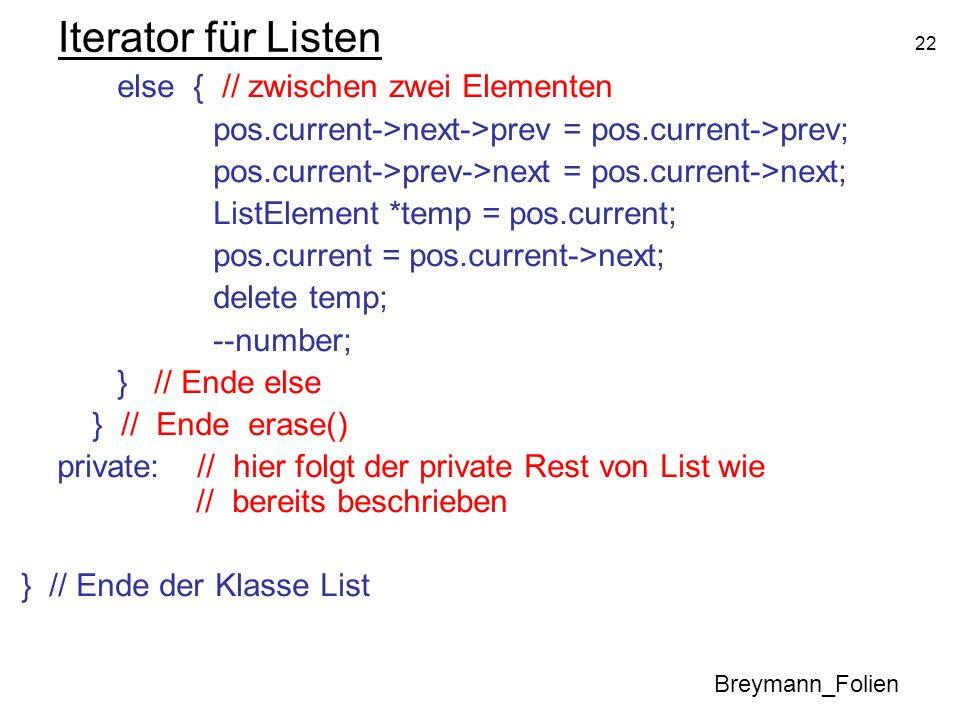 22 Iterator für Listen else { // zwischen zwei Elementen pos.current->next->prev = pos.current->prev; pos.current->prev->next = pos.current->next; Lis