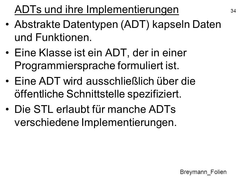 34 ADTs und ihre Implementierungen Abstrakte Datentypen (ADT) kapseln Daten und Funktionen. Eine Klasse ist ein ADT, der in einer Programmiersprache f
