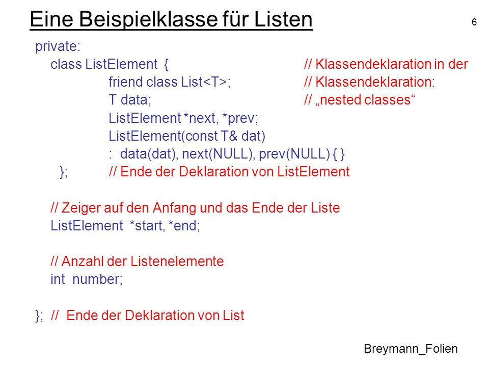 6 Eine Beispielklasse für Listen private: class ListElement {// Klassendeklaration in der friend class List ;// Klassendeklaration: T data;// nested c