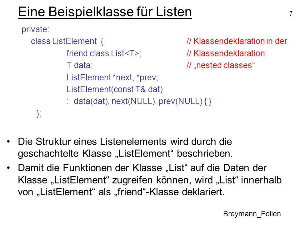 7 Eine Beispielklasse für Listen private: class ListElement {// Klassendeklaration in der friend class List ;// Klassendeklaration: T data;// nested c