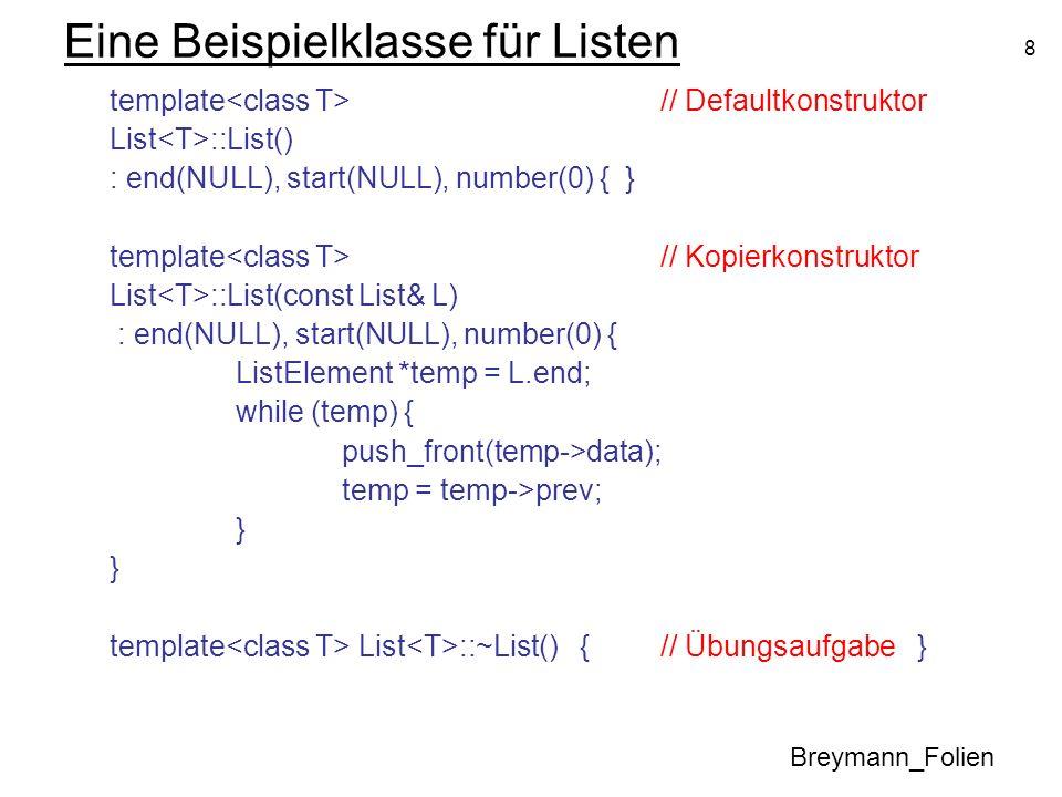 8 Eine Beispielklasse für Listen template // Defaultkonstruktor List ::List() : end(NULL), start(NULL), number(0) { } template // Kopierkonstruktor Li