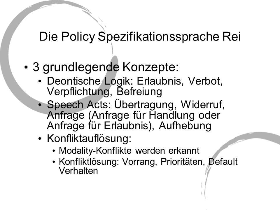 Die Policy Spezifikationssprache Rei 3 grundlegende Konzepte: Deontische Logik: Erlaubnis, Verbot, Verpflichtung, Befreiung Speech Acts: Übertragung,