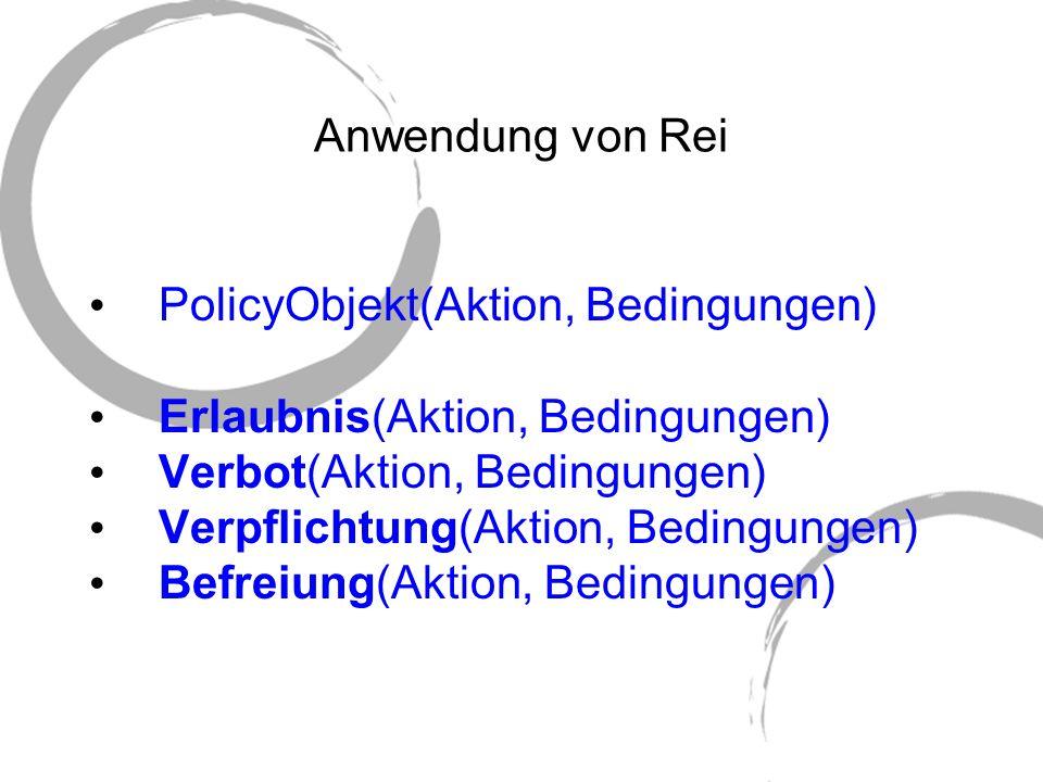 Anwendung von Rei PolicyObjekt(Aktion, Bedingungen) Erlaubnis(Aktion, Bedingungen) Verbot(Aktion, Bedingungen) Verpflichtung(Aktion, Bedingungen) Befr