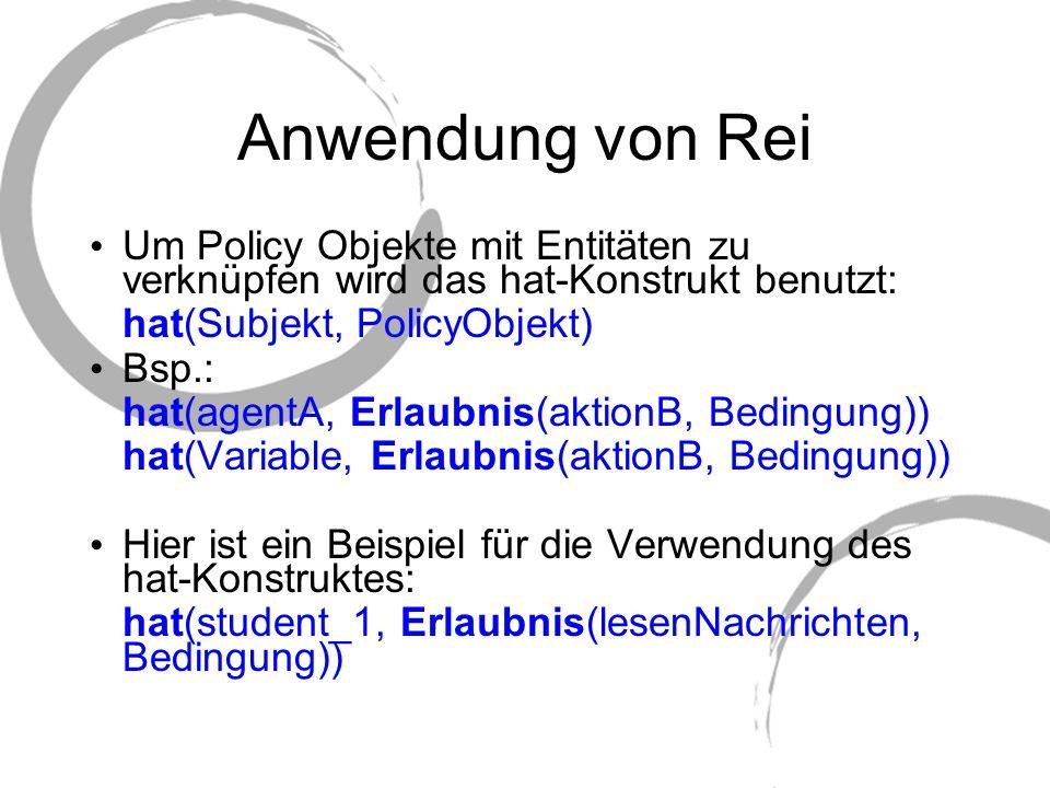 Anwendung von Rei Um Policy Objekte mit Entitäten zu verknüpfen wird das hat-Konstrukt benutzt: hat(Subjekt, PolicyObjekt) Bsp.: hat(agentA, Erlaubnis
