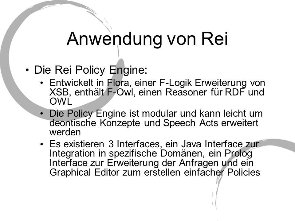 Anwendung von Rei Die Rei Policy Engine: Entwickelt in Flora, einer F-Logik Erweiterung von XSB, enthält F-Owl, einen Reasoner für RDF und OWL Die Pol