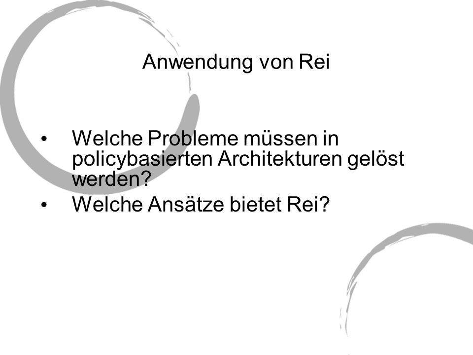 Anwendung von Rei Welche Probleme müssen in policybasierten Architekturen gelöst werden? Welche Ansätze bietet Rei?