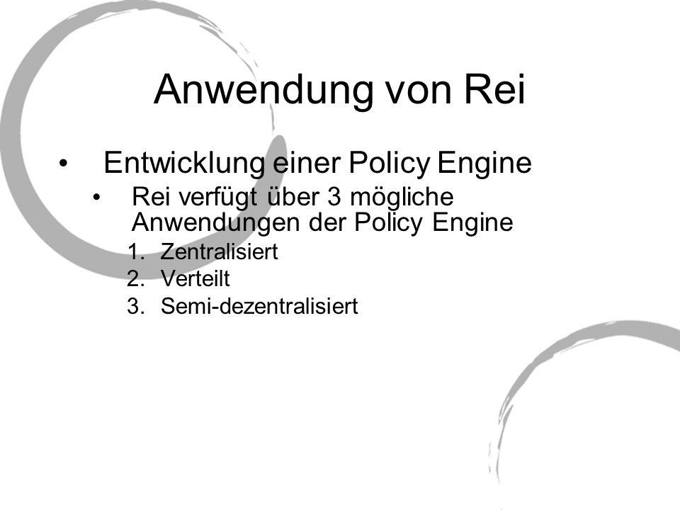 Anwendung von Rei Entwicklung einer Policy Engine Rei verfügt über 3 mögliche Anwendungen der Policy Engine 1.Zentralisiert 2.Verteilt 3.Semi-dezentra