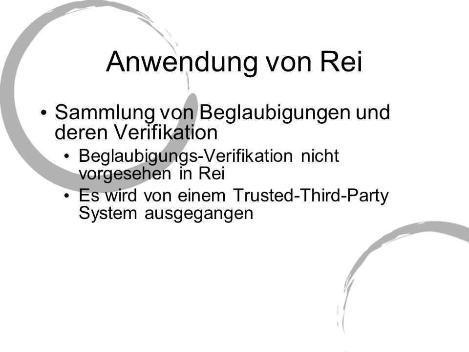 Anwendung von Rei Sammlung von Beglaubigungen und deren Verifikation Beglaubigungs-Verifikation nicht vorgesehen in Rei Es wird von einem Trusted-Thir