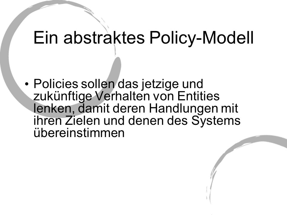 Ein abstraktes Policy-Modell Policy-Regeln bestehen aus 4 Teilen: Modalitäten, Subjekt, Handlung und Ziel Modalitäten lassen sich in Erlaubnis, Verbot, Verpflichtung, Befreiung unterteilen Subjekt (Student) Handlung (Drucken) wirkt auf Ziel(e) (HP-Drucker) Modalität