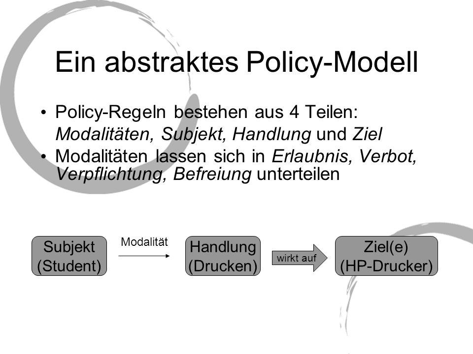 Ein abstraktes Policy-Modell Man kann entweder individuelle Regeln für spezifische Subjekte, Handlungen und Ziele festlegen oder generelle Policies über Mengen von Subjekten, Handlungen und Zielen festlegen Bsp.: Peter hat Zugang zum Cip-Raum 001.
