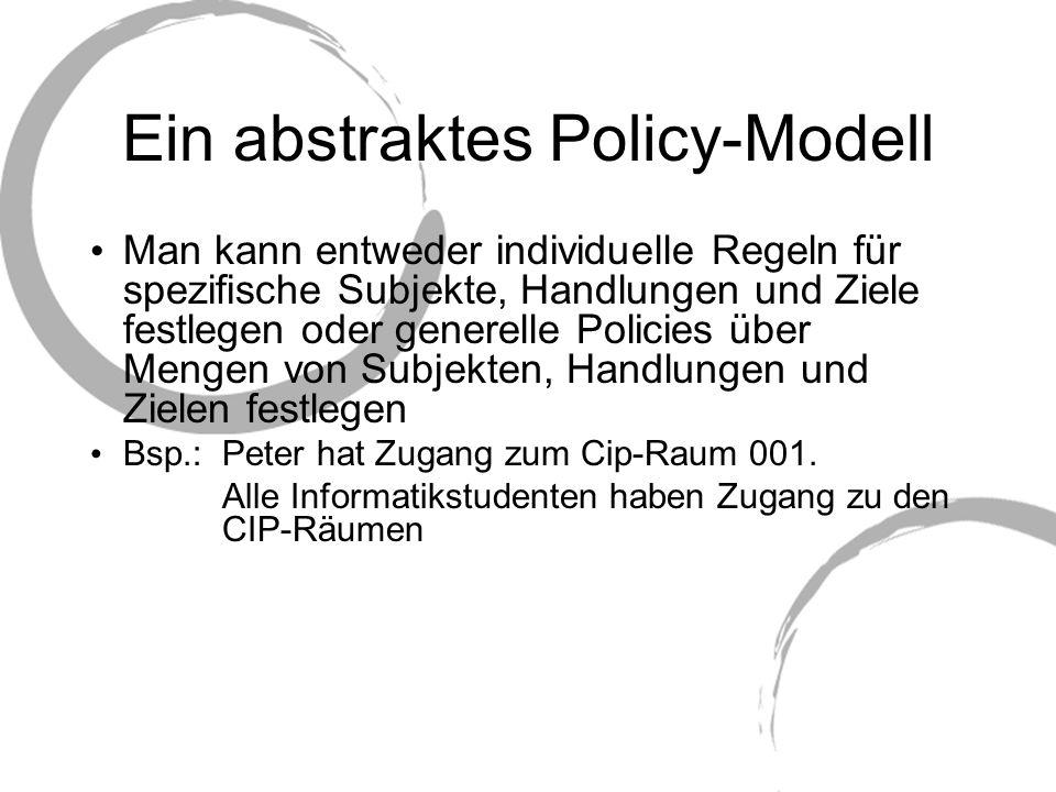 Ein abstraktes Policy-Modell Konflikte: Modalitäten-Konflikt: - Das Subjekt hat zugleich die Erlaubnis und das Verbot, eine Handlung auszuführen - Das Subjekt ist zugleich verpflichtet und befreit, eine Handlung durchzuführen - Konflikt zwischen Verpflichtung und Verbot