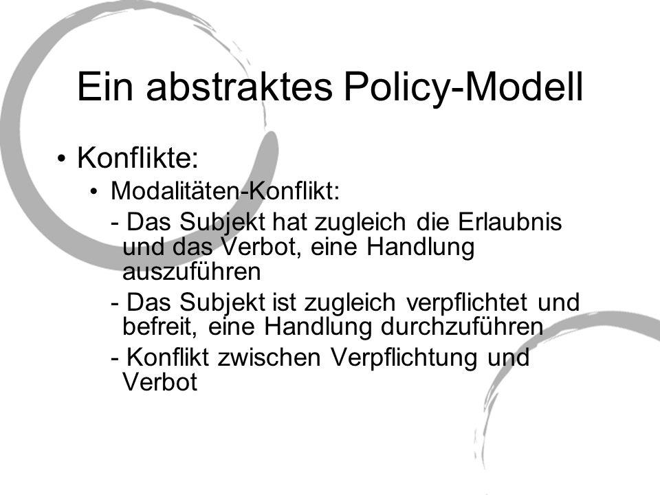 Ein abstraktes Policy-Modell Konflikte: Modalitäten-Konflikt: - Das Subjekt hat zugleich die Erlaubnis und das Verbot, eine Handlung auszuführen - Das