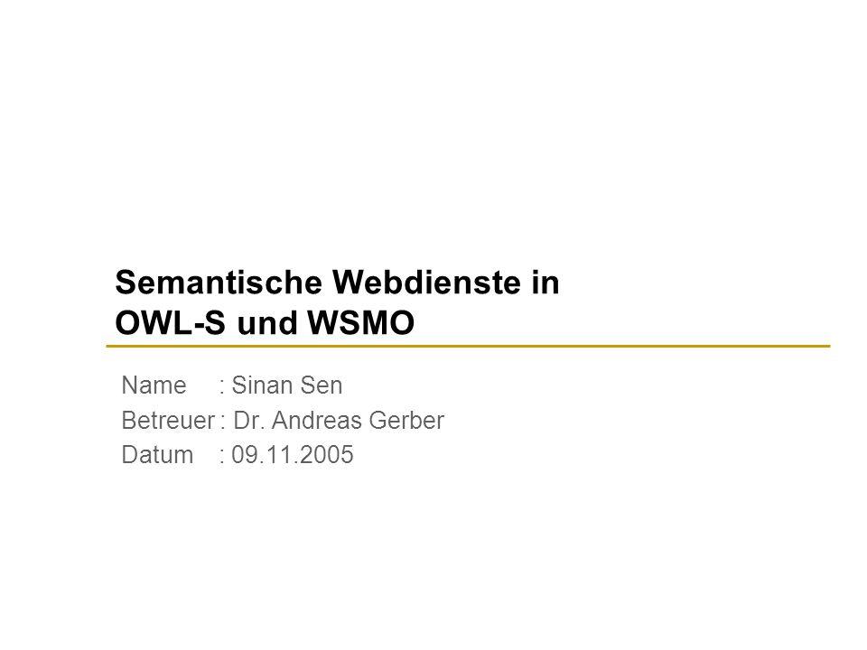 Semantische Webdienste in OWL-S und WSMO Name : Sinan Sen Betreuer : Dr.