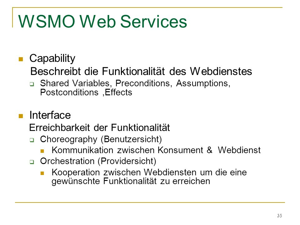35 WSMO Web Services Capability Beschreibt die Funktionalität des Webdienstes Shared Variables, Preconditions, Assumptions, Postconditions,Effects Int