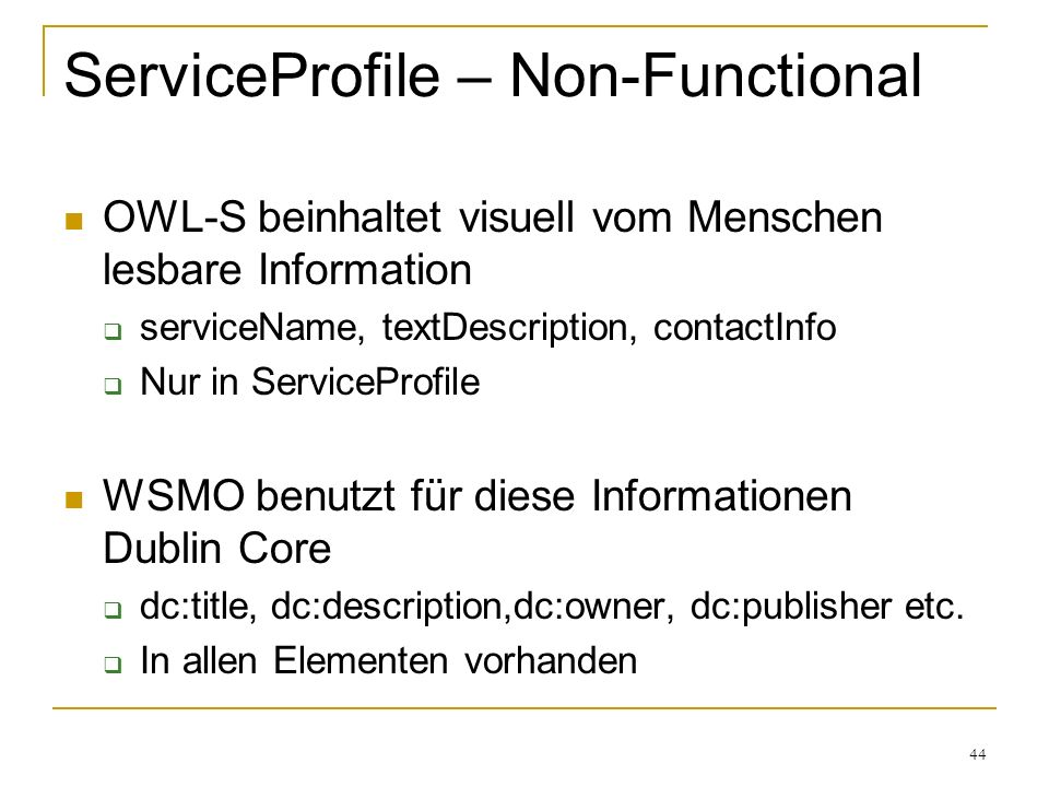 44 ServiceProfile – Non-Functional OWL-S beinhaltet visuell vom Menschen lesbare Information serviceName, textDescription, contactInfo Nur in ServiceProfile WSMO benutzt für diese Informationen Dublin Core dc:title, dc:description,dc:owner, dc:publisher etc.