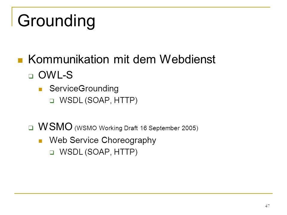 47 Grounding Kommunikation mit dem Webdienst OWL-S ServiceGrounding WSDL (SOAP, HTTP) WSMO (WSMO Working Draft 16 September 2005) Web Service Choreography WSDL (SOAP, HTTP)