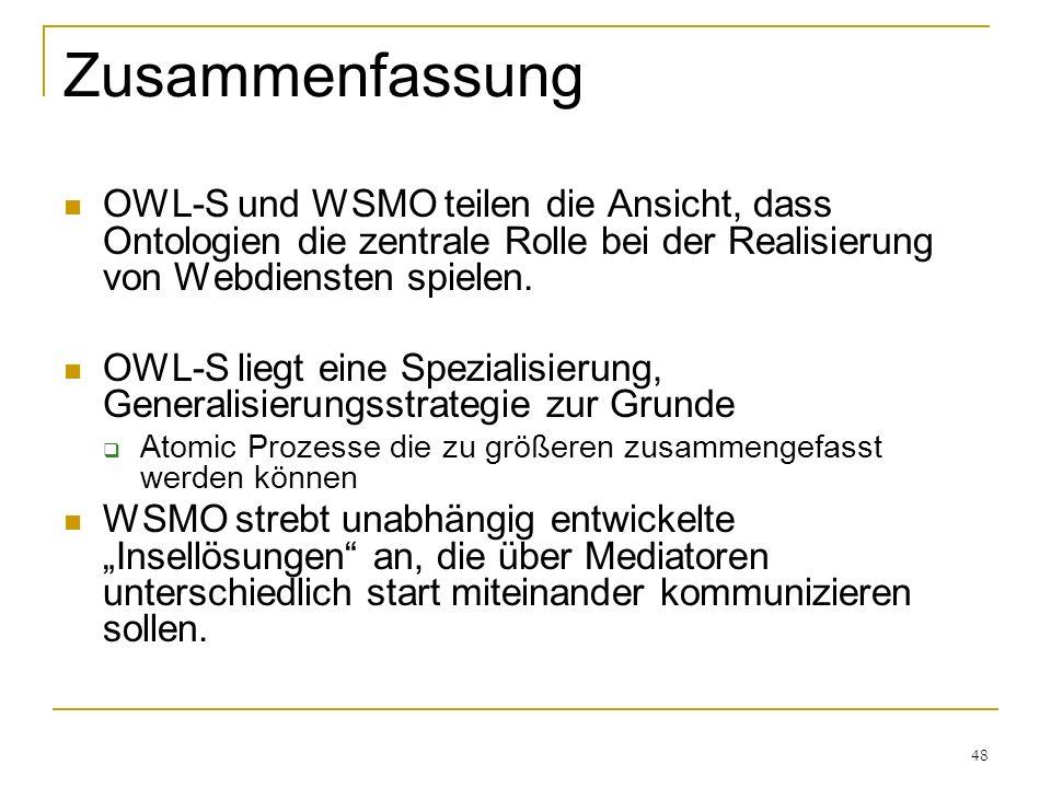 48 Zusammenfassung OWL-S und WSMO teilen die Ansicht, dass Ontologien die zentrale Rolle bei der Realisierung von Webdiensten spielen.