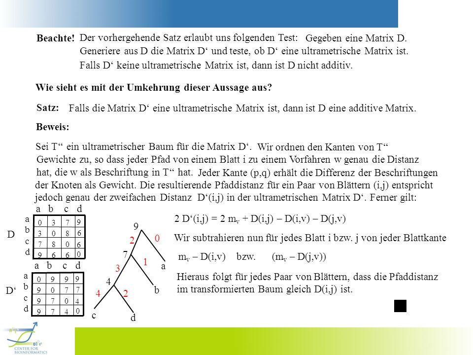 Beachte! Der vorhergehende Satz erlaubt uns folgenden Test: Gegeben eine Matrix D. Generiere aus D die Matrix D und teste, ob D eine ultrametrische Ma