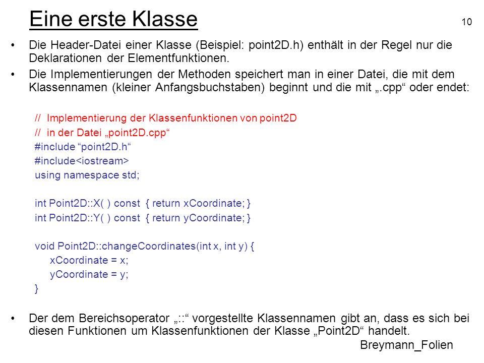 10 Eine erste Klasse Die Header-Datei einer Klasse (Beispiel: point2D.h) enthält in der Regel nur die Deklarationen der Elementfunktionen. Die Impleme