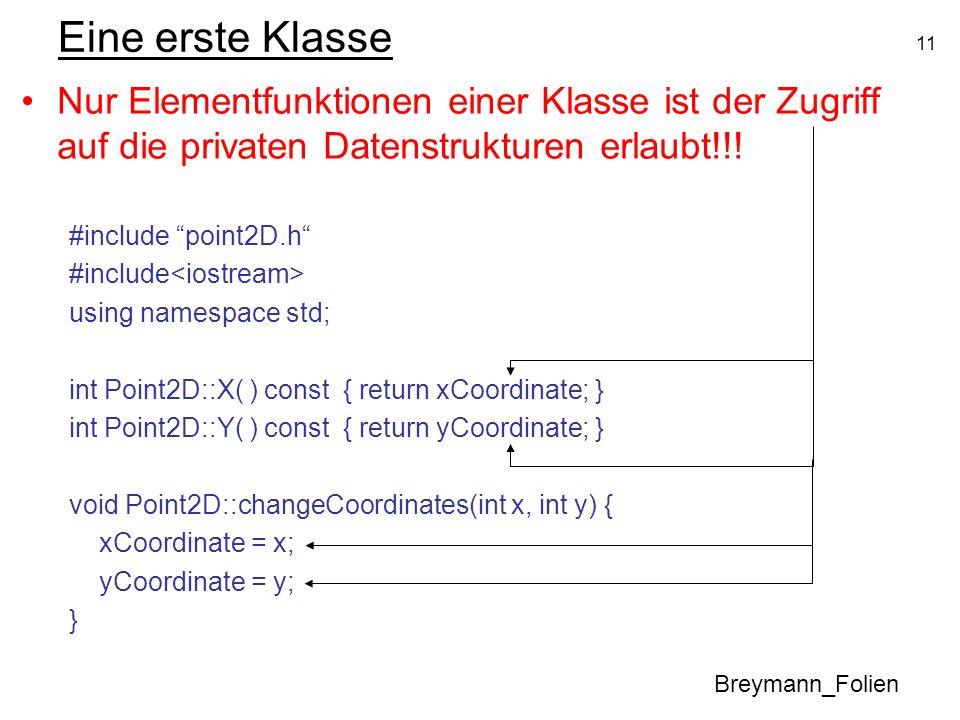 11 Eine erste Klasse Nur Elementfunktionen einer Klasse ist der Zugriff auf die privaten Datenstrukturen erlaubt!!! #include point2D.h #include using