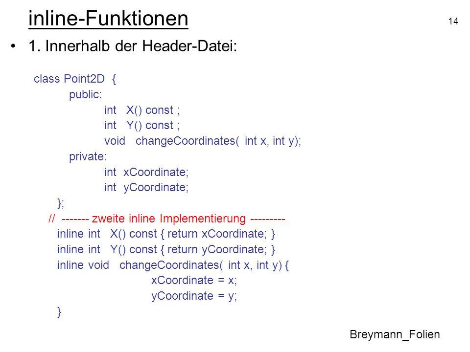 14 inline-Funktionen 1. Innerhalb der Header-Datei: class Point2D { public: int X() const ; int Y() const ; void changeCoordinates( int x, int y); pri
