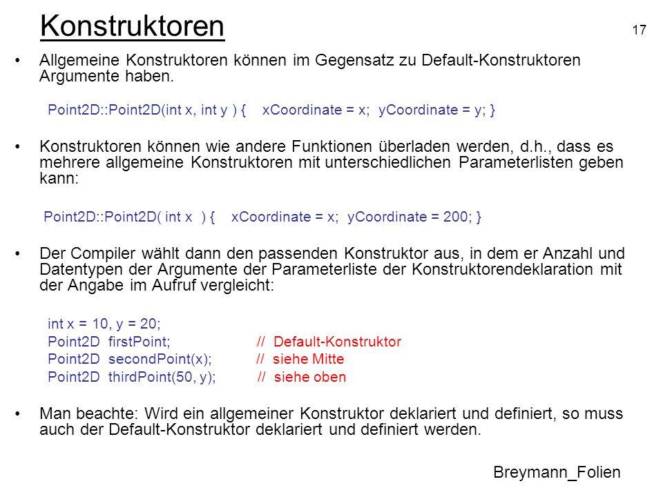 17 Konstruktoren Allgemeine Konstruktoren können im Gegensatz zu Default-Konstruktoren Argumente haben. Point2D::Point2D(int x, int y ) { xCoordinate