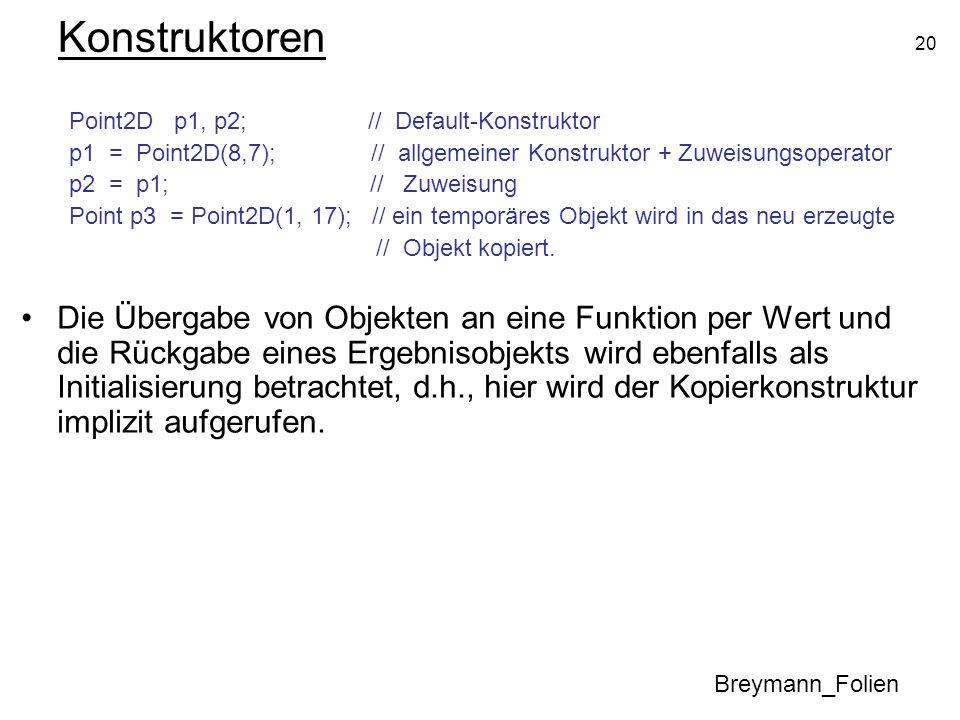 20 Konstruktoren Point2D p1, p2; // Default-Konstruktor p1 = Point2D(8,7); // allgemeiner Konstruktor + Zuweisungsoperator p2 = p1; // Zuweisung Point