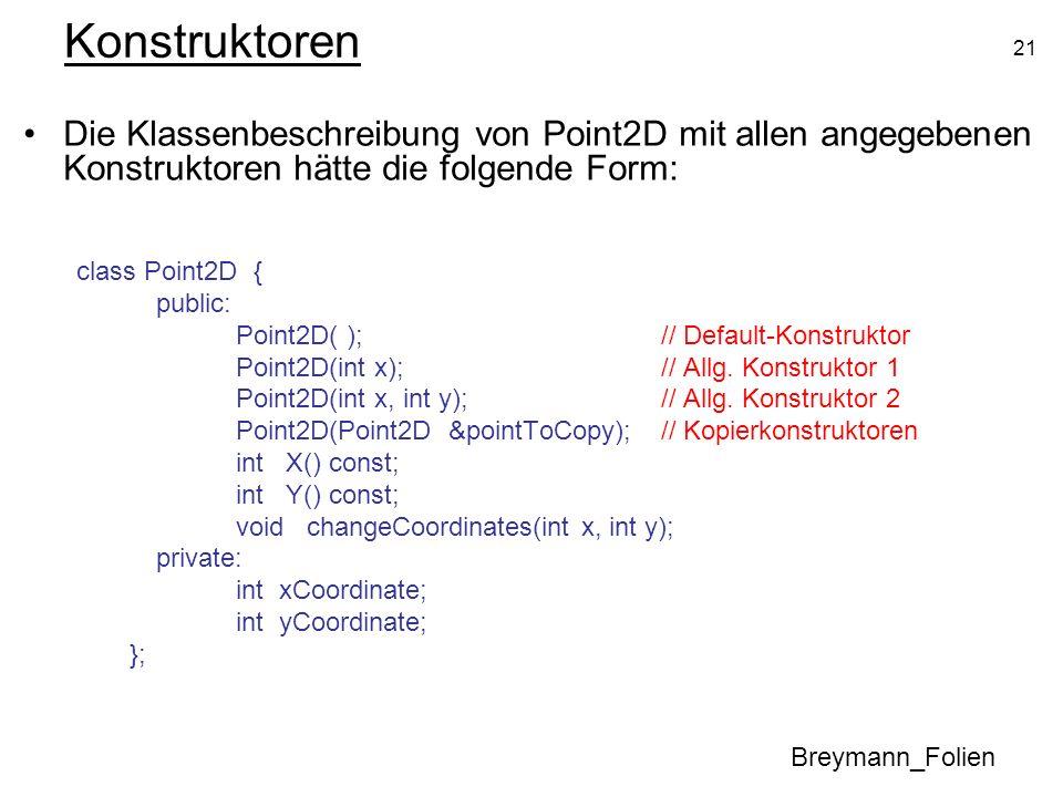 21 Konstruktoren Die Klassenbeschreibung von Point2D mit allen angegebenen Konstruktoren hätte die folgende Form: class Point2D { public: Point2D( );/