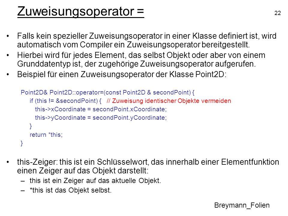 22 Zuweisungsoperator = Falls kein spezieller Zuweisungsoperator in einer Klasse definiert ist, wird automatisch vom Compiler ein Zuweisungsoperator b