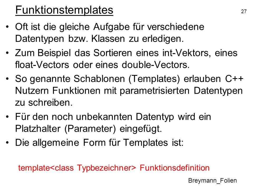 27 Funktionstemplates Oft ist die gleiche Aufgabe für verschiedene Datentypen bzw. Klassen zu erledigen. Zum Beispiel das Sortieren eines int-Vektors,