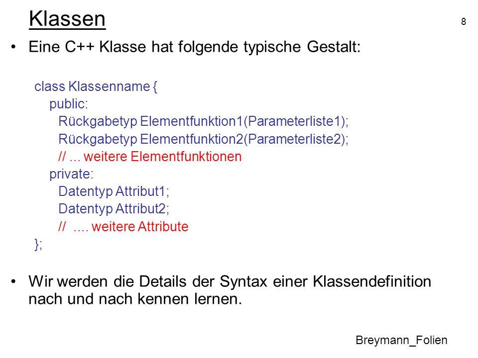8 Klassen Eine C++ Klasse hat folgende typische Gestalt: class Klassenname { public: Rückgabetyp Elementfunktion1(Parameterliste1); Rückgabetyp Elemen